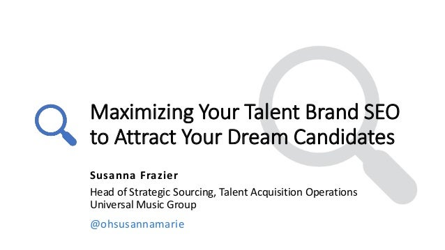 Maximizing Your Talent Brand SEO to Attract Your Dream Candidates Susanna Frazier Head of Strategic Sourcing, Talent Acqui...