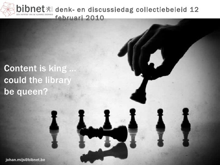 [email_address] denk- en discussiedag collectiebeleid 12 februari 2010 Content is king … could the library  be queen?