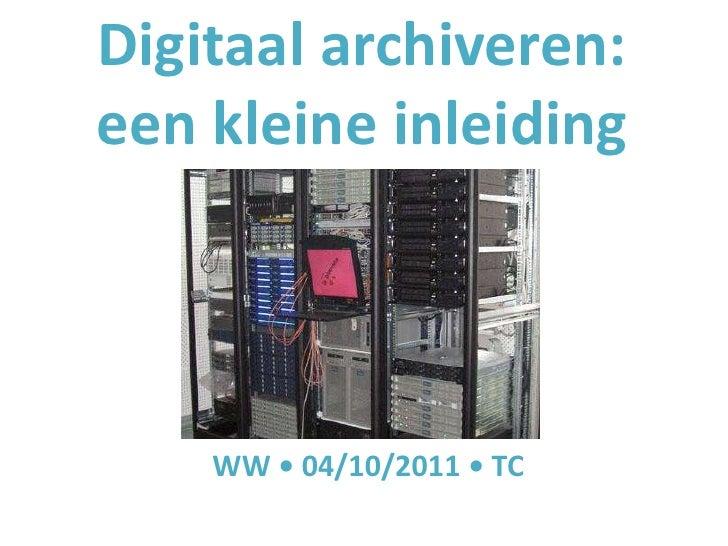 Digitaal archiveren:een kleine inleiding    WW • 04/10/2011 • TC