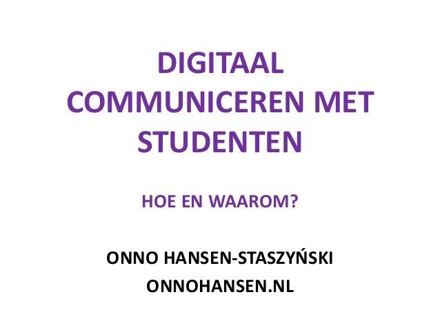 DIGITAAL COMMUNICEREN MET STUDENTEN HOE EN WAAROM? ONNO HANSEN-STASZYŃSKI ONNOHANSEN.NL