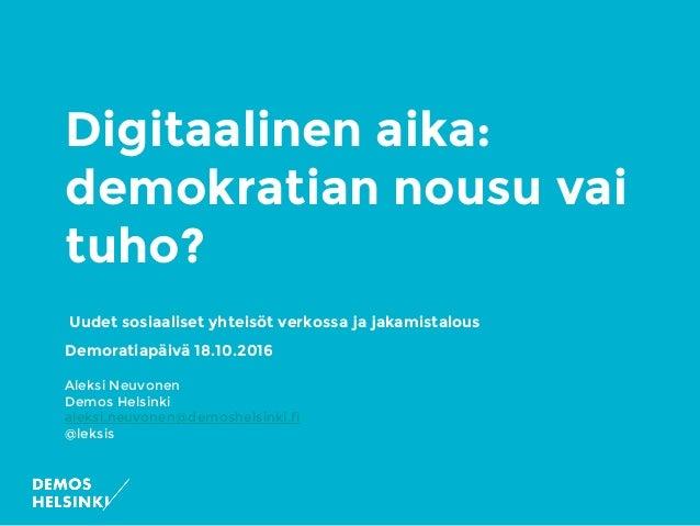 Digitaalinen aika: demokratian nousu vai tuho? Uudet sosiaaliset yhteisöt verkossa ja jakamistalous Demoratiapäivä 18.10.2...
