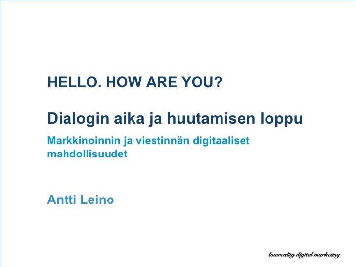 HELLO. HOW ARE YOU? Dialogin aika ja huutamisen loppu Markkinoinnin ja viestinnän digitaaliset mahdollisuudet Antti Leino