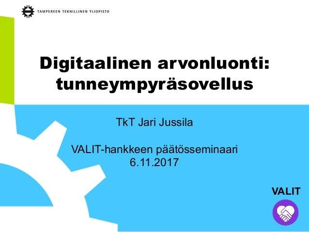 Digitaalinen arvonluonti: tunneympyräsovellus TkT Jari Jussila VALIT-hankkeen päätösseminaari 6.11.2017 VALIT