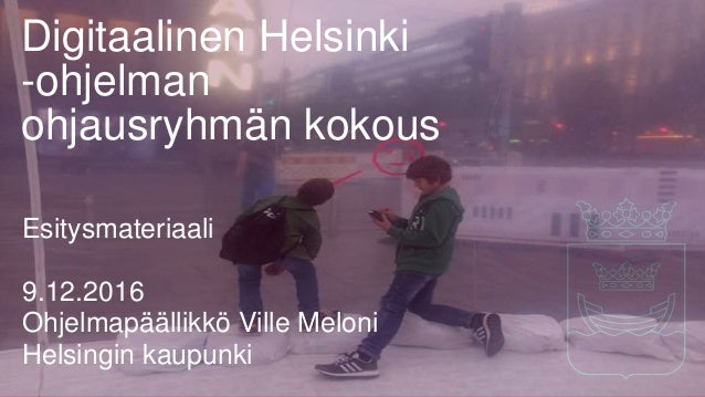 Digitaalinen Helsinki -ohjelman ohjausryhmän kokous Esitysmateriaali 9.12.2016 Ohjelmapäällikkö Ville Meloni Helsingin kau...