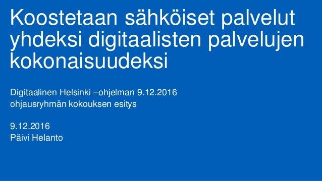 Koostetaan sähköiset palvelut yhdeksi digitaalisten palvelujen kokonaisuudeksi Digitaalinen Helsinki –ohjelman 9.12.2016 o...