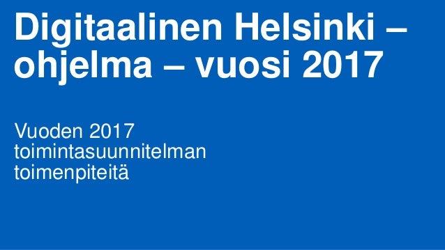 Digitaalinen Helsinki – ohjelma – vuosi 2017 Vuoden 2017 toimintasuunnitelman toimenpiteitä