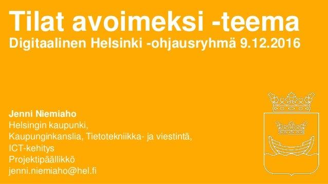 Tilat avoimeksi -teema Digitaalinen Helsinki -ohjausryhmä 9.12.2016 Jenni Niemiaho Helsingin kaupunki, Kaupunginkanslia, T...