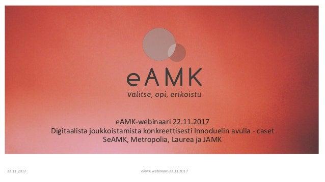 eAMK-webinaari 22.11.2017 Digitaalista joukkoistamista konkreettisesti Innoduelin avulla - caset SeAMK, Metropolia, Laurea...