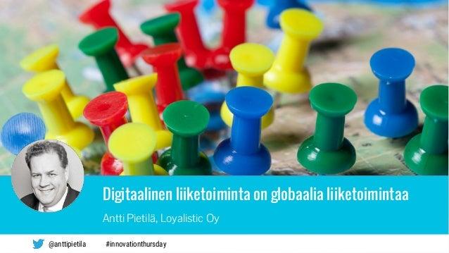 Digitaalinen liiketoiminta on globaalia liiketoimintaa Antti Pietilä, Loyalistic Oy #innovationthursday@anttipietila