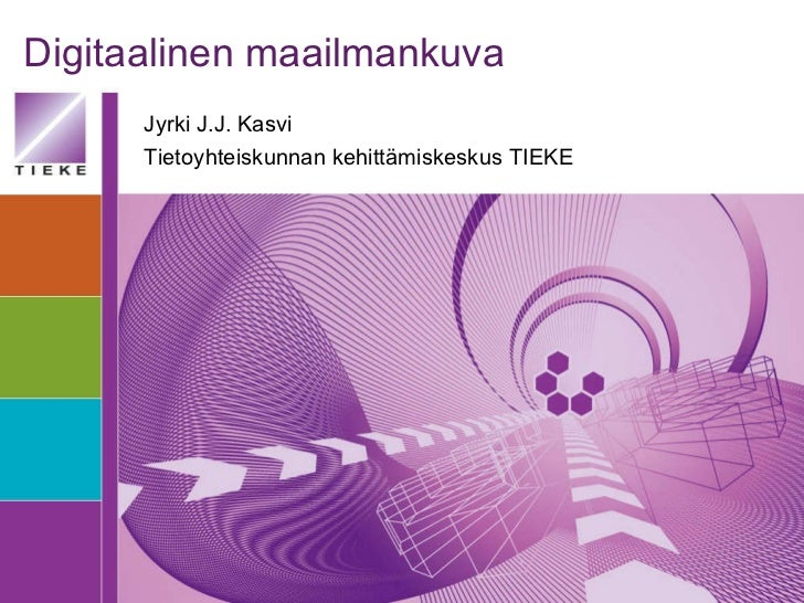 Digitaalinen maailmankuva Jyrki J.J. Kasvi Tietoyhteiskunnan kehittämiskeskus TIEKE