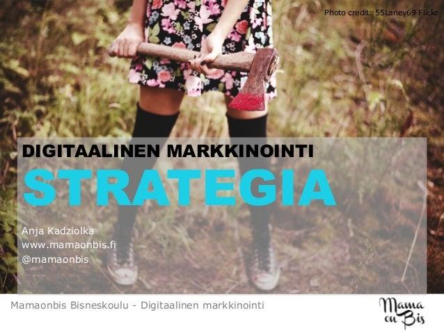 STRATEGIA Anja Kadziolka www.mamaonbis.fi @mamaonbis DIGITAALINEN MARKKINOINTI Mamaonbis Bisneskoulu - Digitaalinen markki...