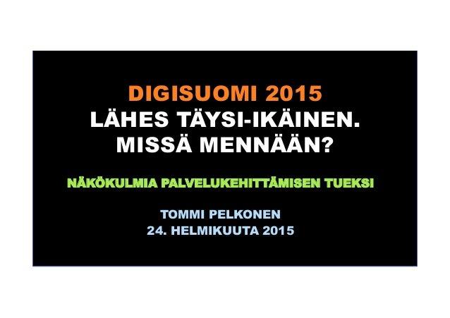 DIGISUOMI 2015 LÄHES TÄYSI-IKÄINEN. MISSÄ MENNÄÄN? NÄKÖKULMIA PALVELUKEHITTÄMISEN TUEKSI TOMMI PELKONEN 24. HELMIKUUTA 2015