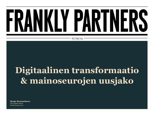 07/02/14  Digitaalinen transformaatio & mainoseurojen uusjako Roope Ruotsalainen Chief Digital Officer Frankly Partners Oy