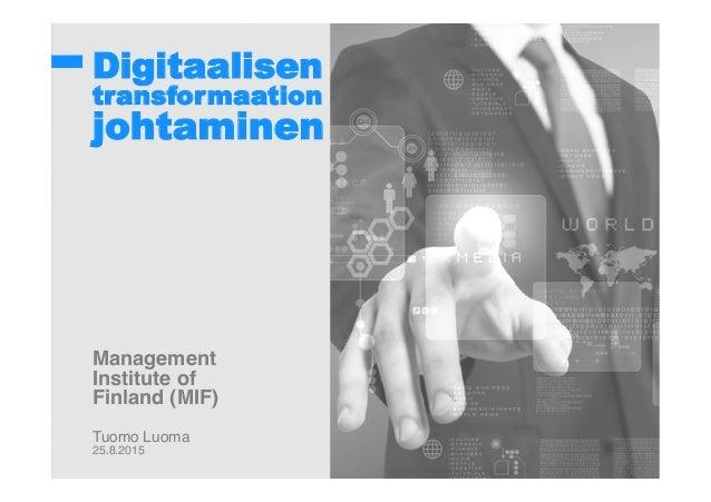 Digitaalisen transformaation johtaminen ! !! ! ! ! ! ! ! Management ! Institute of! Finland (MIF)! ! Tuomo Luoma! 25.8.201...