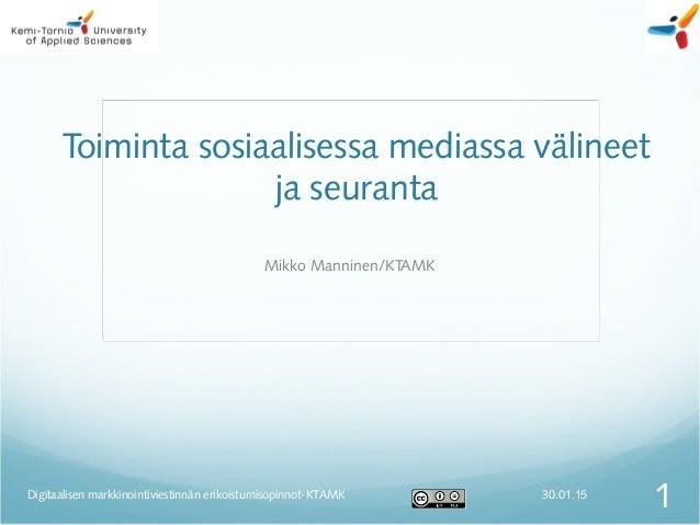 Toiminta sosiaalisessa mediassa välineet ja seuranta Mikko Manninen/KTAMK 30.01.15 1Digitaalisen markkinointiviestinnän er...