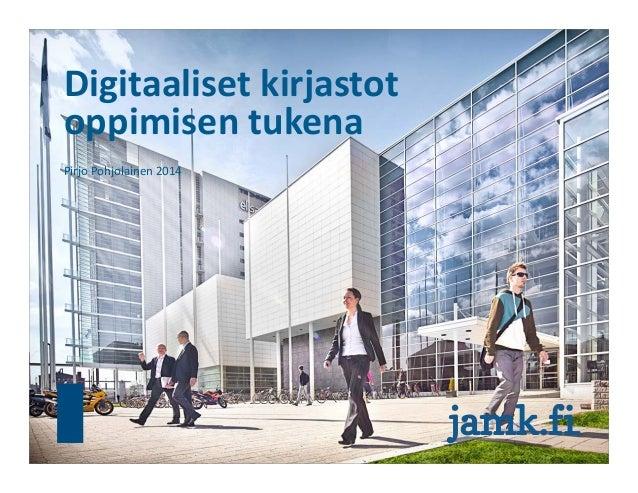Digitaalisetkirjastot oppimisentukena PirjoPohjolainen2014