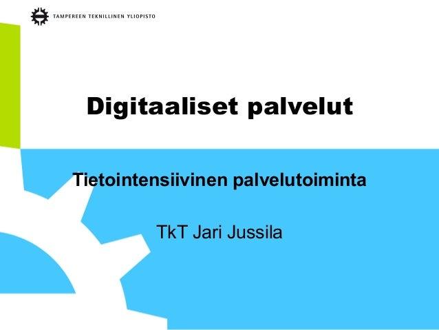 Digitaaliset palvelut Tietointensiivinen palvelutoiminta TkT Jari Jussila