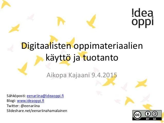 Digitaalisten oppimateriaalien käyttö ja tuotanto Aikopa Kajaani 9.4.2015 Sähköposti: eenariina@ideaoppi.fi Blogi: www.ide...