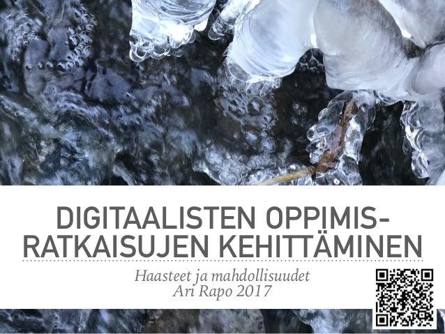 DIGITAALISTEN OPPIMIS- RATKAISUJEN KEHITTÄMINEN Haasteet ja mahdollisuudet Ari Rapo 2017