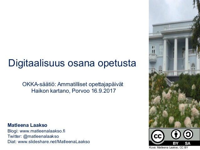 Digitaalisuus osana opetusta OKKA-säätiö: Ammatilliset opettajapäivät Haikon kartano, Porvoo 16.9.2017 Matleena Laakso Blo...