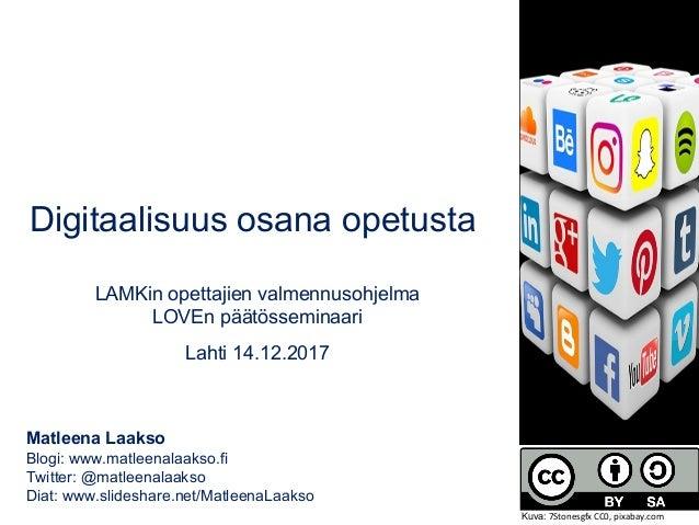Digitaalisuus osana opetusta LAMKin opettajien valmennusohjelma LOVEn päätösseminaari Lahti 14.12.2017 Matleena Laakso Blo...