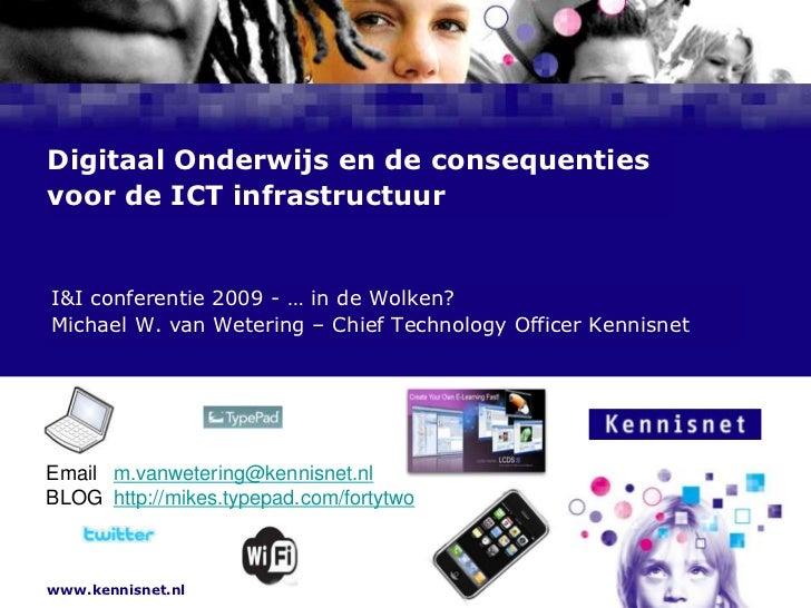 Digitaal Onderwijs en de consequenties voor de ICT infrastructuur<br /> I&I conferentie 2009 - … in de Wolken?<br /> Micha...