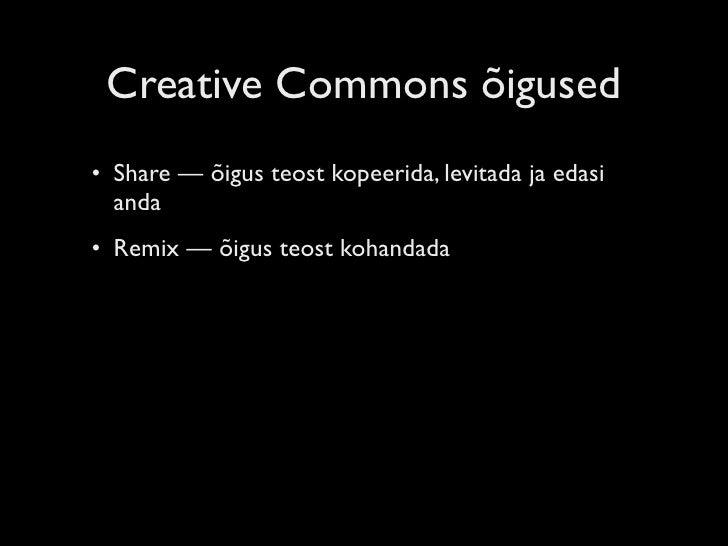Creative Commons õigused • Share — õigus teost kopeerida, levitada ja edasi   anda • Remix — õigus teost kohandada