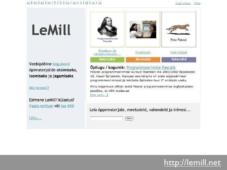 Mis on LeMill?   • Virtuaalne praktikakogukond õppematerjalide   otsimiseks, loomiseks ja jagamiseks • EL 6 RP projekti CA...