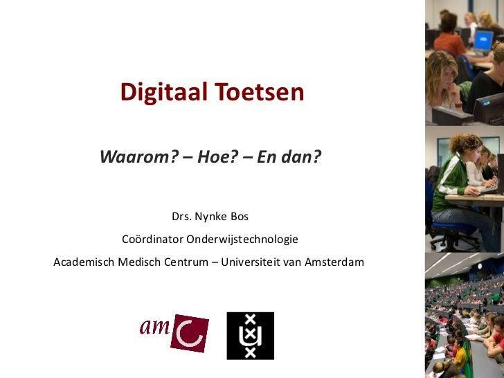 Digitaal Toetsen Waarom? – Hoe? – En dan? Drs. Nynke Bos Coördinator Onderwijstechnologie Academisch Medisch Centrum – Uni...