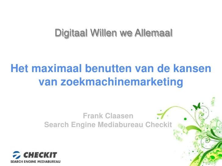 Digitaal Willen we Allemaal<br />Het maximaal benutten van de kansen  van zoekmachinemarketing<br />Frank Claasen<br />Sea...