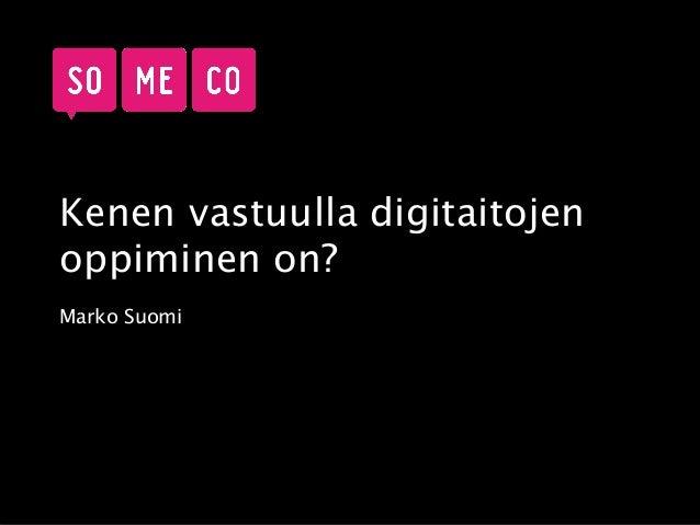 Kenen vastuulla digitaitojen oppiminen on? Marko Suomi