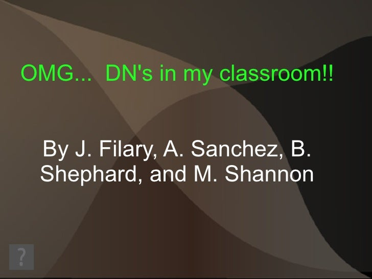 OMG...  DN's in my classroom!! By J. Filary, A. Sanchez, B. Shephard, and M. Shannon