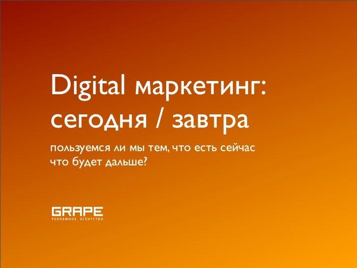 Digital маркетинг: сегодня / завтра пользуемся ли мы тем, что есть сейчас что будет дальше?
