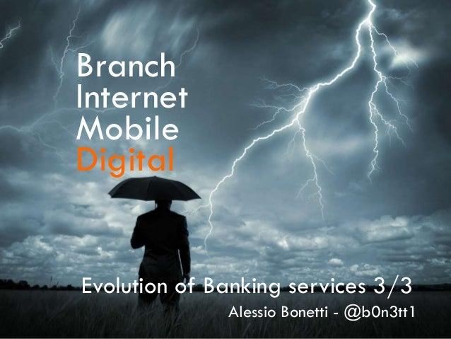 Branch Internet Mobile Digital Evolution of Banking services 3/3 Alessio Bonetti - @b0n3tt1