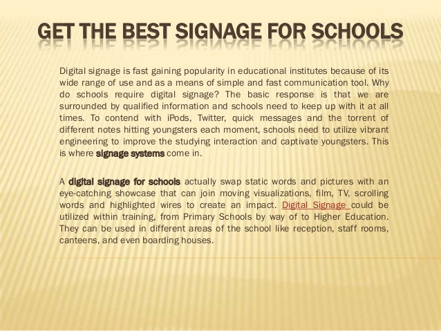 GET THE BEST SIGNAGE FOR SCHOOLS Digital signage is fast gaining popularity in educational institutes because of its wide ...