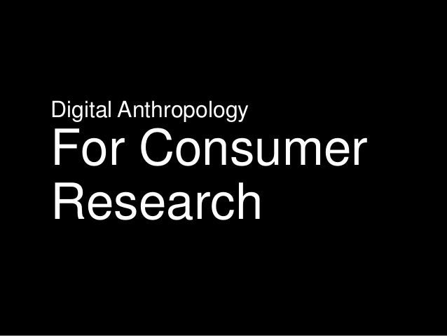Digital Anthropology  For Consumer Research