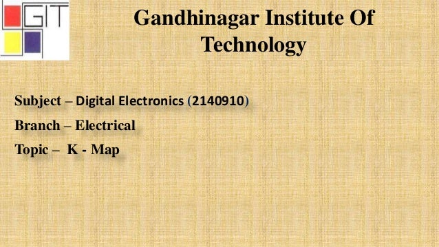 Gandhinagar Institute Of Technology Subject – Digital Electronics (2140910) Branch – Electrical Topic – K - Map