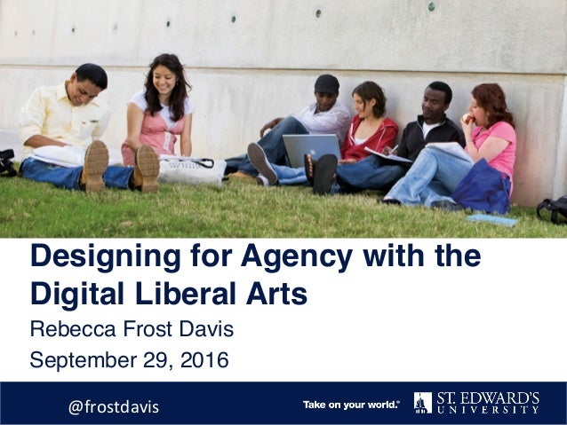 Designing for Agency with the Digital Liberal Arts Rebecca Frost Davis September 29, 2016 @frostdavis