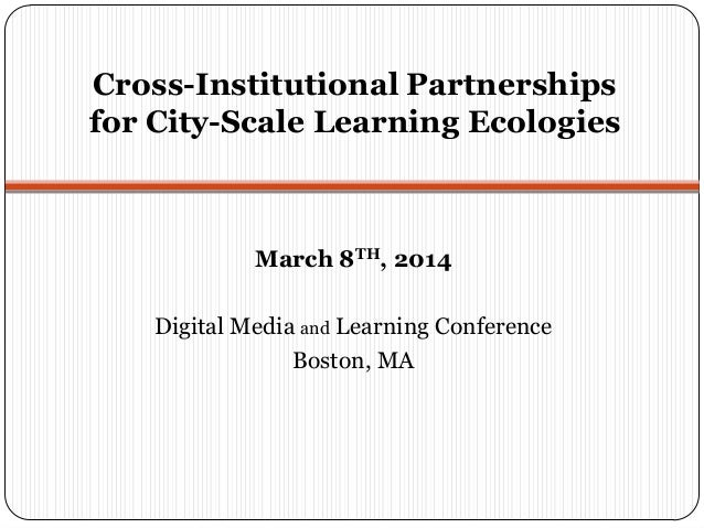 Cross-Institutional Partnerships for City-Scale Learning Ecologies March 8TH, 2014 Digital Media and Learning Conference B...