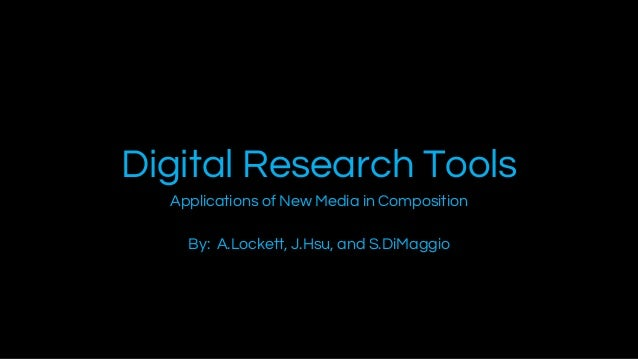 Digital Research Tools Applications of New Media in Composition By: A.Lockett, J.Hsu, and S.DiMaggio