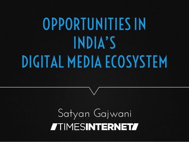 OPPORTUNITIES IN INDIA'S DIGITAL MEDIA ECOSYSTEM Satyan Gajwani