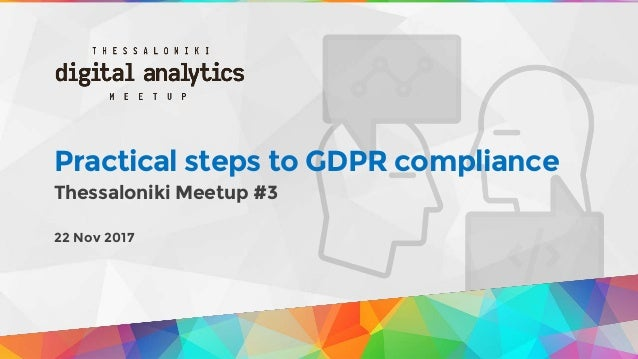 Practical steps to GDPR compliance Thessaloniki Meetup #3 22 Nov 2017
