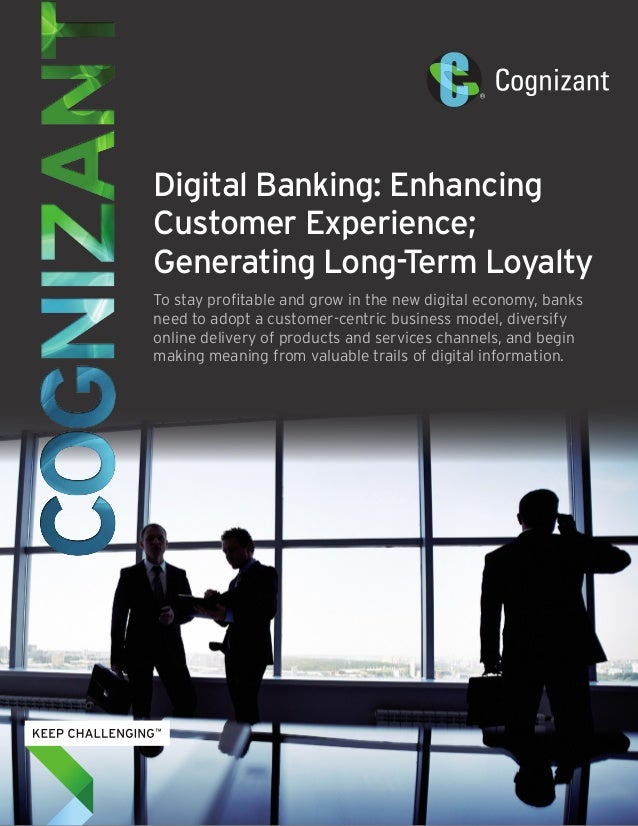 Digital Banking: Enhancing Customer Experience; Generating Long-Term Loyalty To stay profitable and grow in the new digita...
