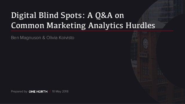 Digital Blind Spots: A Q&A on Common Marketing Analytics Hurdles Prepared by / 10 May 2018 Ben Magnuson & Olivia Koivisto