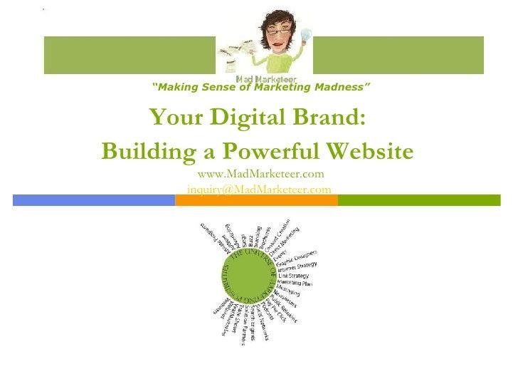 "Your Digital Brand:  Building a Powerful Website   www.MadMarketeer.com [email_address]   "" Making Sense of Marketing Madn..."