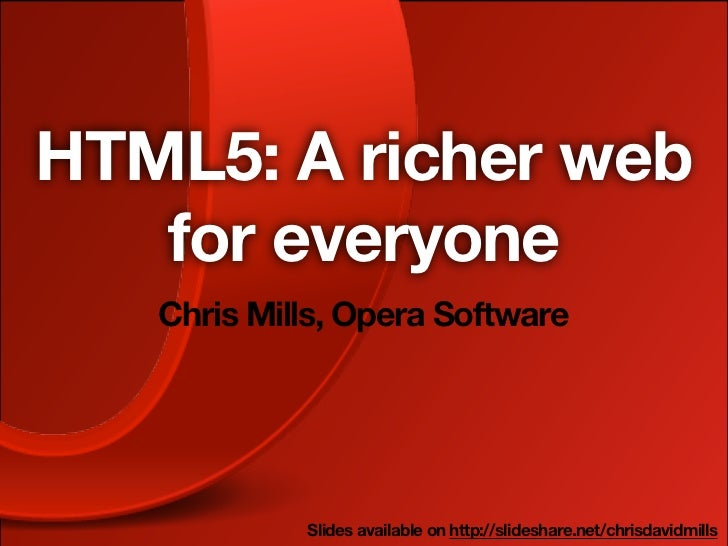 HTML5: A richer web   for everyone   Chris Mills, Opera Software            Slides available on http://slideshare.net/chri...