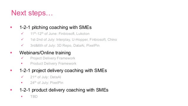 Next steps… § 1-2-1 pitching coaching with SMEs ü 11th-12th of June: Finbiosoft, Lukoton ü 1st-2nd of July: Interpla...