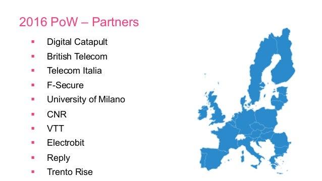2016 PoW – Partners § Digital Catapult § British Telecom § Telecom Italia § F-Secure § University of Milano § ...