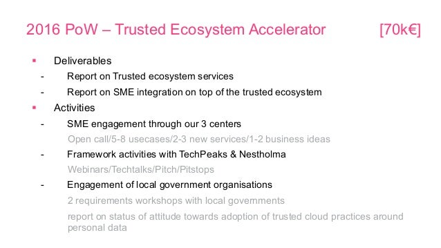 2016 PoW – Trusted Ecosystem Accelerator [70k€] § Deliverables - Report on Trusted ecosystem services - Report on SME in...