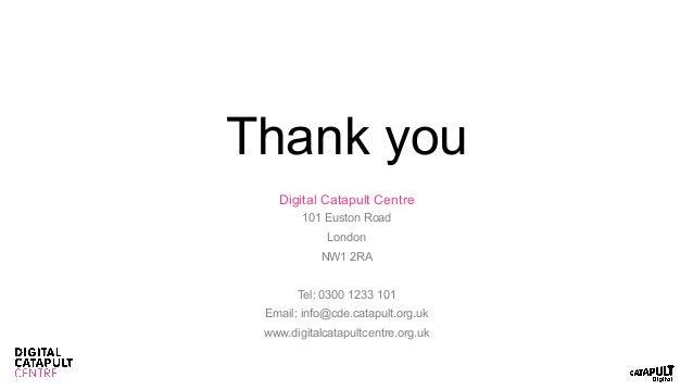 Thank you Digital Catapult Centre 101 Euston Road London NW1 2RA Tel: 0300 1233 101 Email: info@cde.catapult.org.uk www.di...
